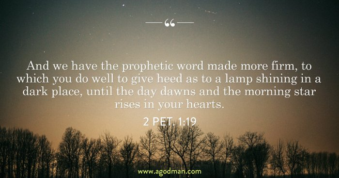 2 Pet. 1:19 And we have the prophetic word made more firm, to which you do well to give heed as to a lamp shining in a dark place, until the day dawns and the morning star rises in your hearts.