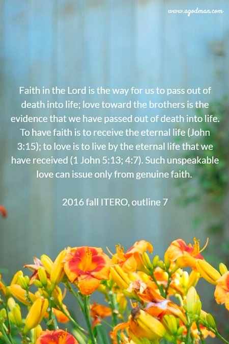 Faith in the Lord is the way for us to pass out of death into life; love toward the brothers is the evidence that we have passed out of death into life. To have faith is to receive the eternal life (John 3:15); to love is to live by the eternal life that we have received (1 John 5:13; 4:7). Such unspeakable love can issue only from genuine faith. 2016 fall ITERO, outline 7