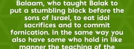 Rev. 2:14-15 But I have a few things against you, that you have some there who hold the teaching of Balaam, who taught Balak to put a stumbling block before the sons of Israel, to eat idol sacrifices and to commit fornication. In the same way you also have some who hold in like manner the teaching of the Nicolaitans.
