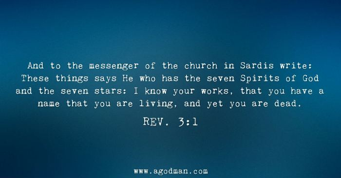 Rev. 3:1 And to the messenger of the church in Sardis write: These things says He who has the seven Spirits of God and the seven stars: I know your works, that you have a name that you are living, and yet you are dead.