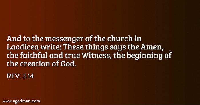 Rev. 3:14 And to the messenger of the church in Laodicea write: These things says the Amen, the faithful and true Witness, the beginning of the creation of God.