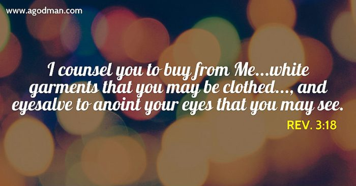 Rev. 3:18 I counsel you to buy from Me...white garments that you may be clothed..., and eyesalve to anoint your eyes that you may see.