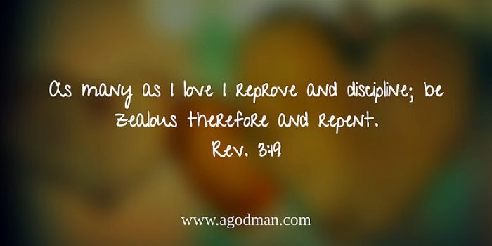 Rev. 3:19 As many as I love I reprove and discipline; be zealous therefore and repent.