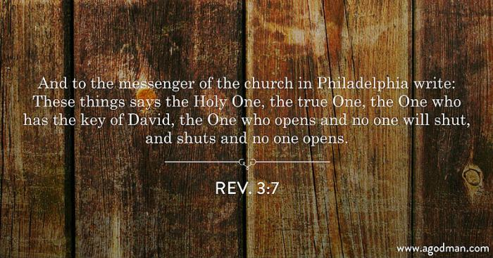 Rev. 3:7 And to the messenger of the church in Philadelphia write: These things says the Holy One, the true One, the One who has the key of David, the One who opens and no one will shut, and shuts and no one opens.