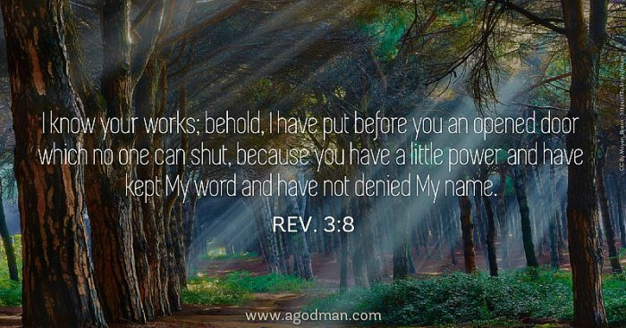 Rev. 3:8 I know your works; behold, I have put before you an opened door which no one can shut, because you have a little power and have kept My word and have not denied My name.