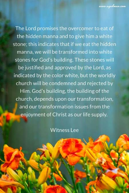The Lord promises the overcomer to eat of the hidden manna and to give him a white stone; this indicates that if we eat the hidden manna, we will be transformed into white stones for God's building. These stones will be justified and approved by the Lord, as indicated by the color white, but the worldly church will be condemned and rejected by Him. God's building, the building of the church, depends upon our transformation, and our transformation issues from the enjoyment of Christ as our life supply. Witness Lee