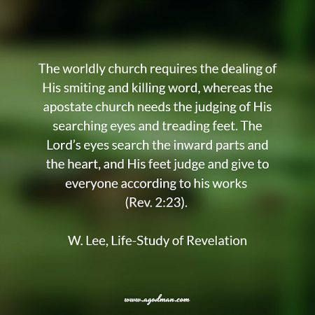 The worldly church requires the dealing of His smiting and killing word, whereas the apostate church needs the judging of His searching eyes and treading feet. The Lord's eyes search the inward parts and the heart, and His feet judge and give to everyone according to his works (Rev. 2:23). W. Lee, Life-Study of Revelation