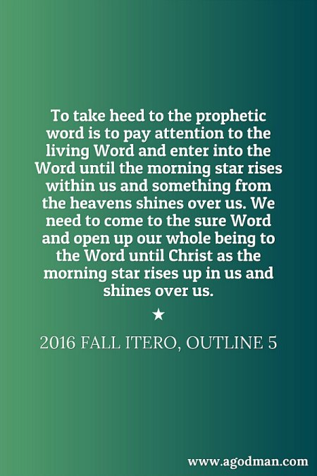 To take heed to the prophetic word is to pay attention to the living Word and enter into the Word until the morning star rises within us and something from the heavens shines over us. We need to come to the sure Word and open up our whole being to the Word until Christ as the morning star rises up in us and shines over us. 2016 fall ITERO, outline 5