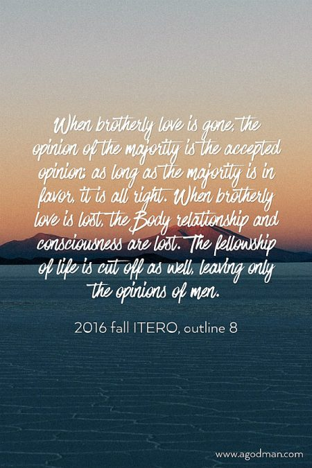 When brotherly love is gone, the opinion of the majority is the accepted opinion; as long as the majority is in favor, it is all right. When brotherly love is lost, the Body relationship and consciousness are lost. The fellowship of life is cut off as well, leaving only the opinions of men. 2016 fall ITERO, outline 8