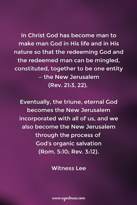 In Christ God has become man to make man God in His life and in His nature so that the redeeming God and the redeemed man can be mingled, constituted, together to be one entity — the New Jerusalem (Rev. 21:3, 22). Eventually, the triune, eternal God becomes the New Jerusalem incorporated with all of us, and we also become the New Jerusalem through the process of God's organic salvation (Rom. 5:10; Rev. 3:12). Witness Lee