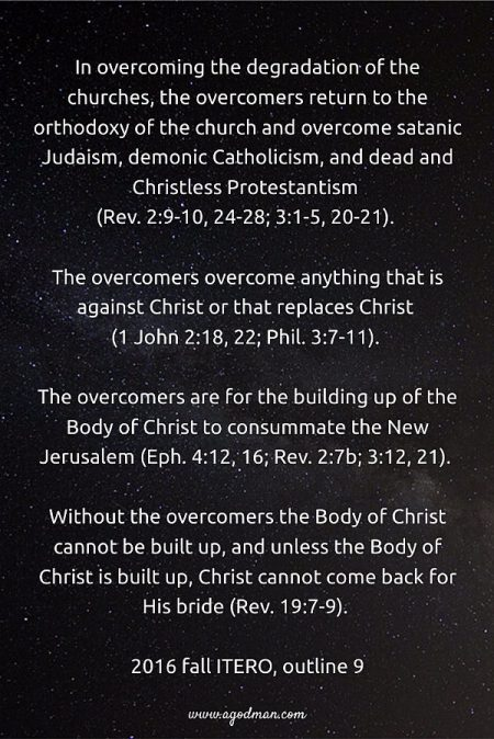 In overcoming the degradation of the churches, the overcomers return to the orthodoxy of the church and overcome satanic Judaism, demonic Catholicism, and dead and Christless Protestantism (Rev. 2:9-10, 24-28; 3:1-5, 20-21). The overcomers overcome anything that is against Christ or that replaces Christ (1 John 2:18, 22; Phil. 3:7-11). The overcomers are for the building up of the Body of Christ to consummate the New Jerusalem (Eph. 4:12, 16; Rev. 2:7b; 3:12, 21). Without the overcomers the Body of Christ cannot be built up, and unless the Body of Christ is built up, Christ cannot come back for His bride (19:7-9). 2016 fall ITERO, outline 9