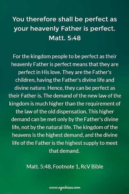 Matt. 5:48 You therefore shall be perfect as your heavenly Father is perfect. For the kingdom people to be perfect as their heavenly Father is perfect means that they are perfect in His love. They are the Father's children, having the Father's divine life and divine nature. Hence, they can be perfect as their Father is. The demand of the new law of the kingdom is much higher than the requirement of the law of the old dispensation. This higher demand can be met only by the Father's divine life, not by the natural life. The kingdom of the heavens is the highest demand, and the divine life of the Father is the highest supply to meet that demand. Footnote 1, RcV Bible
