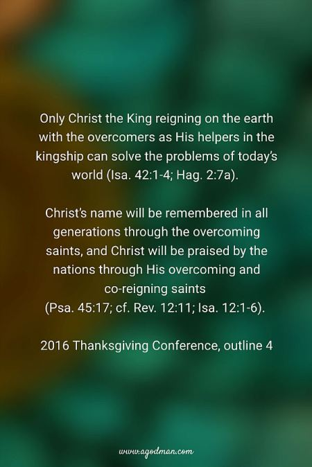 Only Christ the King reigning on the earth with the overcomers as His helpers in the kingship can solve the problems of today's world (Isa. 42:1-4; Hag. 2:7a). Christ's name will be remembered in all generations through the overcoming saints, and Christ will be praised by the nations through His overcoming and co-reigning saints (Psa. 45:17; cf. Rev. 12:11; Isa. 12:1-6). 2016 Thanksgiving Conference, outline