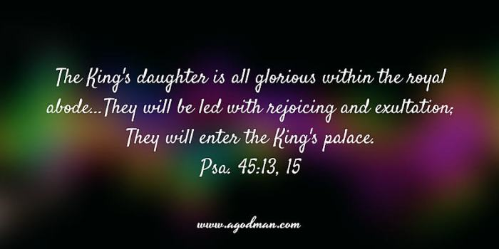 Psa. 45:13, 15 The King's daughter is all glorious within the royal abode...They will be led with rejoicing and exultation; They will enter the King's palace.