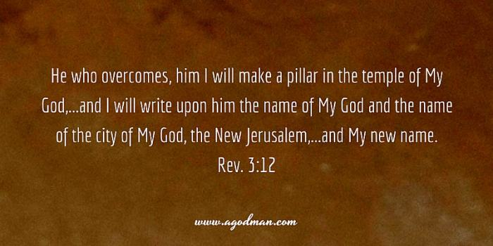Rev. 3:12 He who overcomes, him I will make a pillar in the temple of My God,...and I will write upon him the name of My God and the name of the city of My God, the New Jerusalem,...and My new name.