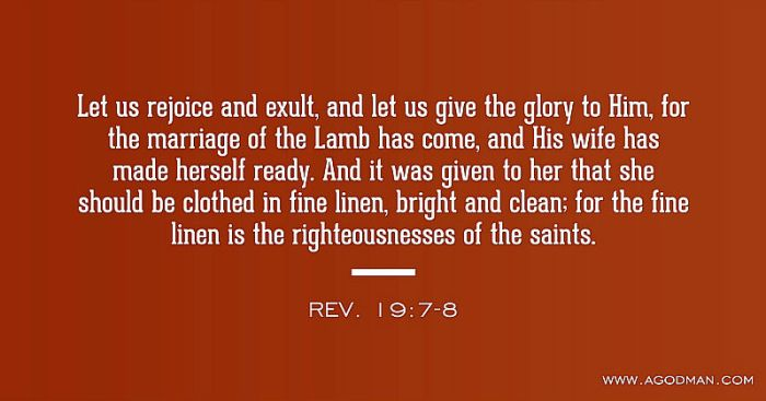 Rev. 19:7-8 Let us rejoice and exult, and let us give the glory to Him, for the marriage of the Lamb has come, and His wife has made herself ready. And it was given to her that she should be clothed in fine linen, bright and clean; for the fine linen is the righteousnesses of the saints.