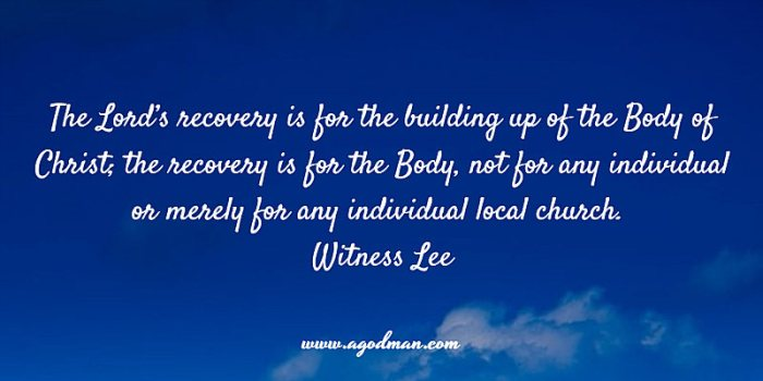 The Lord's recovery is for the building up of the Body of Christ; the recovery is for the Body, not for any individual or merely for any individual local church. Witness Lee