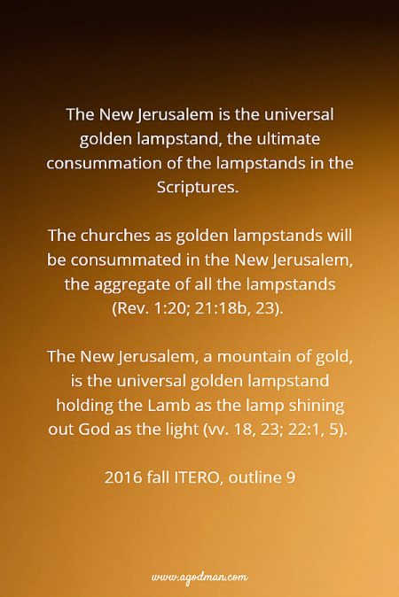 The New Jerusalem is the universal golden lampstand, the ultimate consummation of the lampstands in the Scriptures. The churches as golden lampstands will be consummated in the New Jerusalem, the aggregate of all the lampstands (Rev. 1:20; 21:18b, 23). The New Jerusalem, a mountain of gold, is the universal golden lampstand holding the Lamb as the lamp shining out God as the light (vv. 18, 23; 22:1, 5). 2016 fall ITERO, outline 9