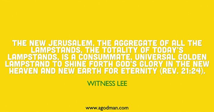 The New Jerusalem, the aggregate of all the lampstands, the totality of today's lampstands, is a consummate, universal golden lampstand to shine forth God's glory in the new heaven and new earth for eternity (Rev. 21:24). Witness Lee