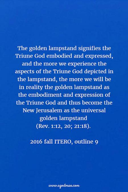 The golden lampstand signifies the Triune God embodied and expressed, and the more we experience the aspects of the Triune God depicted in the lampstand, the more we will be in reality the golden lampstand as the embodiment and expression of the Triune God and thus become the New Jerusalem as the universal golden lampstand (Rev. 1:12, 20; 21:18). 2016 fall ITERO, outline 9