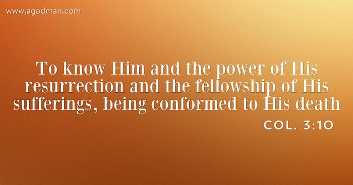 Col. 3:10 To know Him and the power of His resurrection and the fellowship of His sufferings, being conformed to His death