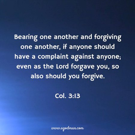 Col. 3:13 Bearing one another and forgiving one another, if anyone should have a complaint against anyone; even as the Lord forgave you, so also should you forgive.