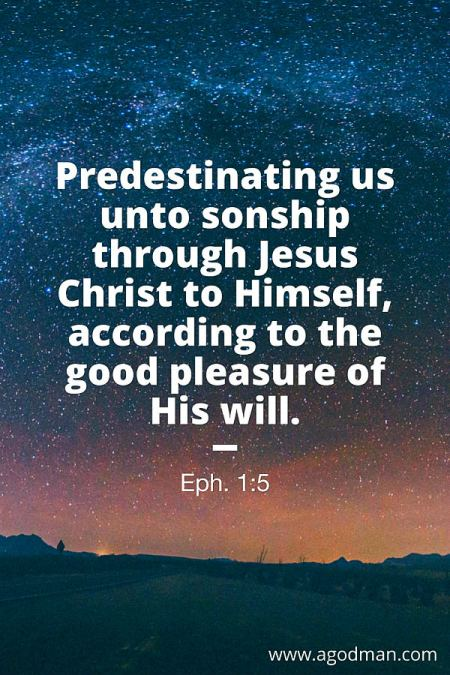 Eph. 1:5 Predestinating us unto sonship through Jesus Christ to Himself, according to the good pleasure of His will.