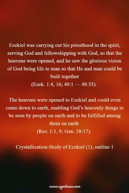 Ezekiel was carrying out his priesthood in the spirit, serving God and fellowshipping with God, so that the heavens were opened, and he saw the glorious vision of God being life to man so that He and man could be built together (Ezek. 1:4, 16; 40:1 — 48:35). The heavens were opened to Ezekiel and could even come down to earth, enabling God's heavenly things to be seen by people on earth and to be fulfilled among them on earth (Rev. 1:1, 9; Gen. 28:17). Crystallization-Study of Ezekiel (1), outline 1