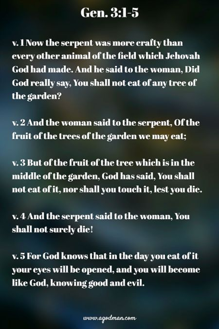 Gen. 3:1-5 v. 1 Now the serpent was more crafty than every other animal of the field which Jehovah God had made. And he said to the woman, Did God really say, You shall not eat of any tree of the garden? v. 2 And the woman said to the serpent, Of the fruit of the trees of the garden we may eat; v. 3 But of the fruit of the tree which is in the middle of the garden, God has said, You shall not eat of it, nor shall you touch it, lest you die. v. 4 And the serpent said to the woman, You shall not surely die! v. 5 For God knows that in the day you eat of it your eyes will be opened, and you will become like God, knowing good and evil.