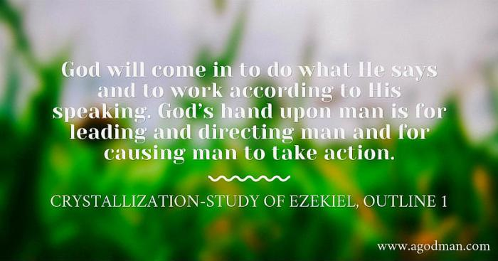God will come in to do what He says and to work according to His speaking. God's hand upon man is for leading and directing man and for causing man to take action. Crystallization-Study of Ezekiel, outline 1