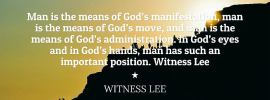 Man is the means of God's manifestation, man is the means of God's move, and man is the means of God's administration. In God's eyes and in God's hands, man has such an important position. Witness Lee