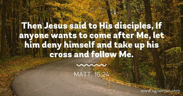 Matt. 16:24 Then Jesus said to His disciples, If anyone wants to come after Me, let him deny himself and take up his cross and follow Me.