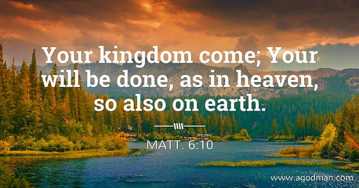 Matt. 6:10 Your kingdom come; Your will be done, as in heaven, so also on earth.