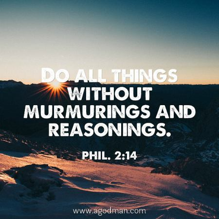Phil. 2:14 Do all things without murmurings and reasonings.