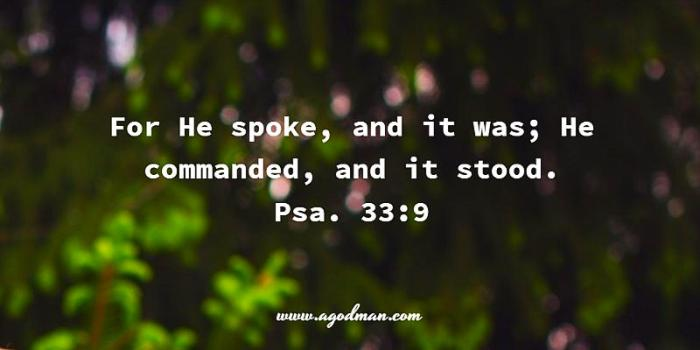 Psa. 33:9 For He spoke, and it was; He commanded, and it stood.