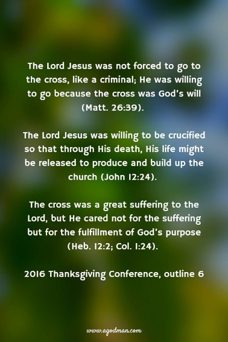 The Lord Jesus was not forced to go to the cross, like a criminal; He was willing to go because the cross was God's will (Matt. 26:39). The Lord Jesus was willing to be crucified so that through His death, His life might be released to produce and build up the church (John 12:24). The cross was a great suffering to the Lord, but He cared not for the suffering but for the fulfillment of God's purpose (Heb. 12:2; Col. 1:24). 2016 Thanksgiving Conference, outline 6