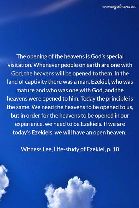 The opening of the heavens is God's special visitation. Whenever people on earth are one with God, the heavens will be opened to them. In the land of captivity there was a man, Ezekiel, who was mature and who was one with God, and the heavens were opened to him. Today the principle is the same. We need the heavens to be opened to us, but in order for the heavens to be opened in our experience, we need to be Ezekiels. If we are today's Ezekiels, we will have an open heaven. Witness Lee, Life-study of Ezekiel, p. 18