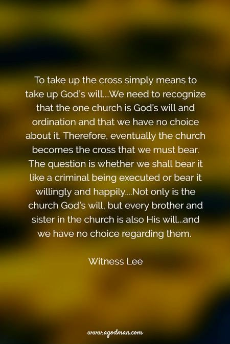 To take up the cross simply means to take up God's will....We need to recognize that the one church is God's will and ordination and that we have no choice about it. Therefore, eventually the church becomes the cross that we must bear. The question is whether we shall bear it like a criminal being executed or bear it willingly and happily....Not only is the church God's will, but every brother and sister in the church is also His will...and we have no choice regarding them. Witness Lee