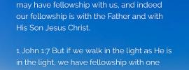 1 John 1:3 That which we have seen and heard we report also to you that you also may have fellowship with us, and indeed our fellowship is with the Father and with His Son Jesus Christ. 1 John 1:7 But if we walk in the light as He is in the light, we have fellowship with one another, and the blood of Jesus His Son cleanses us from every sin.