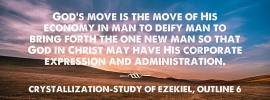 God's move is the move of His economy in man to deify man to bring forth the one new man so that God in Christ may have His corporate expression and administration. Crystallization-Study of Ezekiel, outline 6