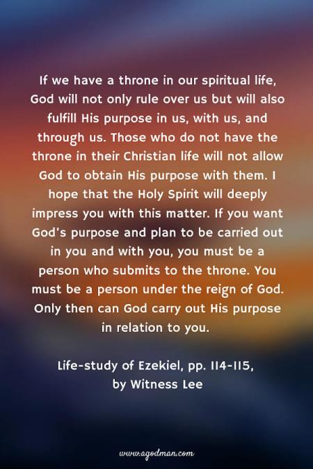 If we have a throne in our spiritual life, God will not only rule over us but will also fulfill His purpose in us, with us, and through us. Those who do not have the throne in their Christian life will not allow God to obtain His purpose with them. I hope that the Holy Spirit will deeply impress you with this matter. If you want God's purpose and plan to be carried out in you and with you, you must be a person who submits to the throne. You must be a person under the reign of God. Only then can God carry out His purpose in relation to you. Life-study of Ezekiel, pp. 114-115, by Witness Lee