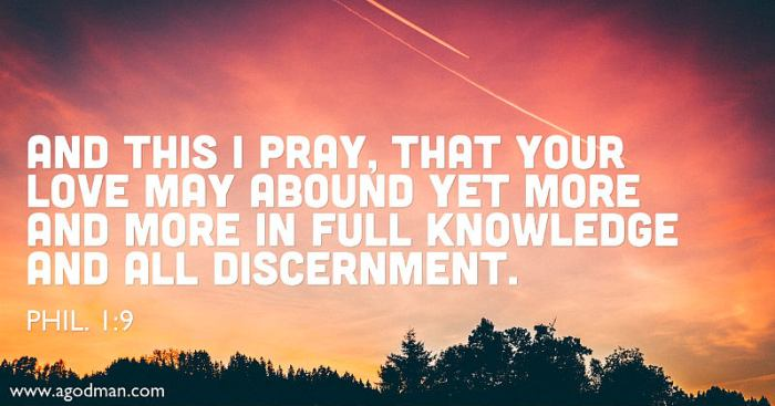 Phil. 1:9 And this I pray, that your love may abound yet more and more in full knowledge and all discernment.