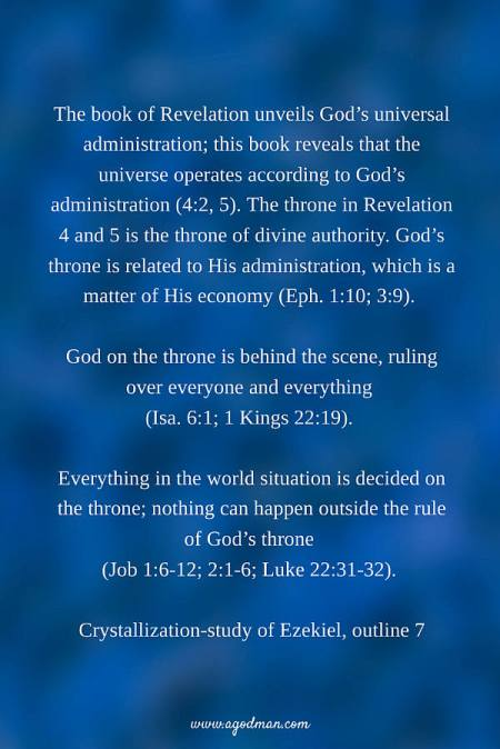 The book of Revelation unveils God's universal administration; this book reveals that the universe operates according to God's administration (4:2, 5). The throne in Revelation 4 and 5 is the throne of divine authority. God's throne is related to His administration, which is a matter of His economy (Eph. 1:10; 3:9). God on the throne is behind the scene, ruling over everyone and everything (Isa. 6:1; 1 Kings 22:19). Everything in the world situation is decided on the throne; nothing can happen outside the rule of God's throne (Job 1:6-12; 2:1-6; Luke 22:31-32). Crystallization-study of Ezekiel, outline 7