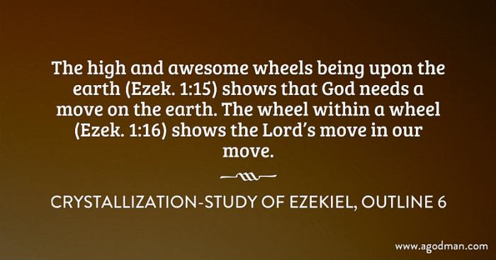 The high and awesome wheels being upon the earth (Ezek. 1:15) shows that God needs a move on the earth. The wheel within a wheel (Ezek. 1:16) shows the Lord's move in our move. Crystallization-Study of Ezekiel, outline 6