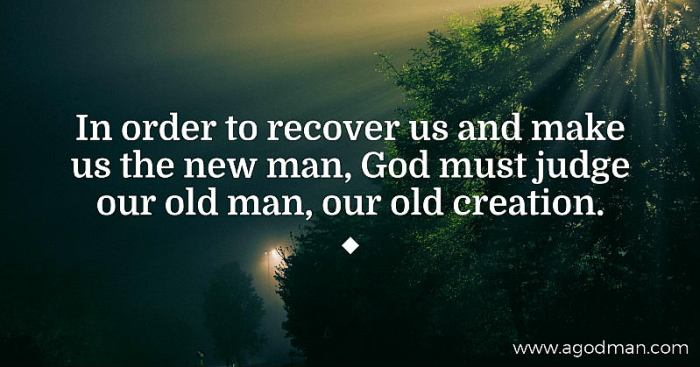 In order to recover us and make us the new man, God must judge our old man, our old creation.