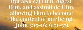We should not only believe into the Lord Jesus and receive Him but also eat Him, digest Him, and assimilate Him, allowing Him to become the content of our being (John 3:15-16; 6:51-57). Crystallization-Study of Ezekiel, outline 10