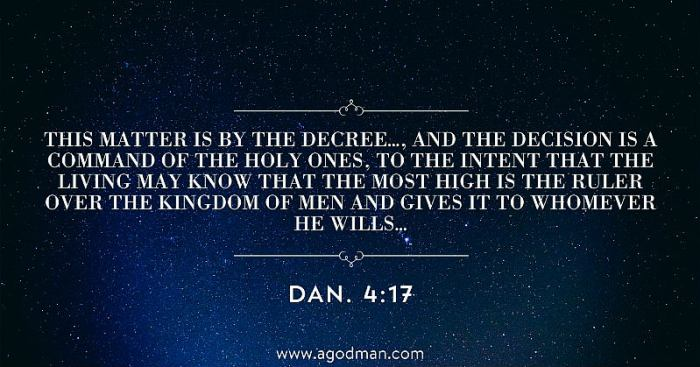 Dan. 4:17 This matter is by the decree..., and the decision is a command of the holy ones, to the intent that the living may know that the Most High is the Ruler over the kingdom of men and gives it to whomever He wills...