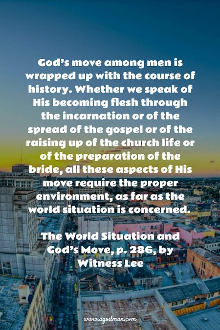 God's move among men is wrapped up with the course of history. Whether we speak of His becoming flesh through the incarnation or of the spread of the gospel or of the raising up of the church life or of the preparation of the bride, all these aspects of His move require the proper environment, as far as the world situation is concerned. The World Situation and God's Move, p. 286, by Witness Lee