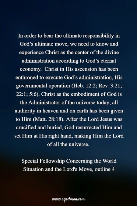 In order to bear the ultimate responsibility in God's ultimate move, we need to know and experience Christ as the center of the divine administration according to God's eternal economy. Christ in His ascension has been enthroned to execute God's administration, His governmental operation (Heb. 12:2; Rev. 3:21; 22:1; 5:6). Christ as the embodiment of God is the Administrator of the universe today; all authority in heaven and on earth has been given to Him (Matt. 28:18). After the Lord Jesus was crucified and buried, God resurrected Him and set Him at His right hand, making Him the Lord of all the universe. Special Fellowship Concerning the World Situation and the Lord's Move, outline 4