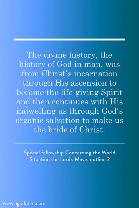 The divine history, the history of God in man, was from Christ's incarnation through His ascension to become the life-giving Spirit and then continues with His indwelling us through God's organic salvation to make us the bride of Christ. Special fellowship Concerning the World Situation the Lord's Move, outline 2